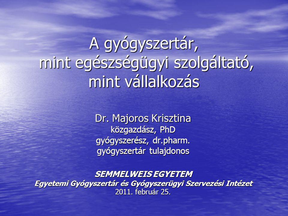 A gyógyszertár, mint egészségügyi szolgáltató, mint vállalkozás Dr. Majoros Krisztina közgazdász, PhD gyógyszerész, dr.pharm. gyógyszertár tulajdonos