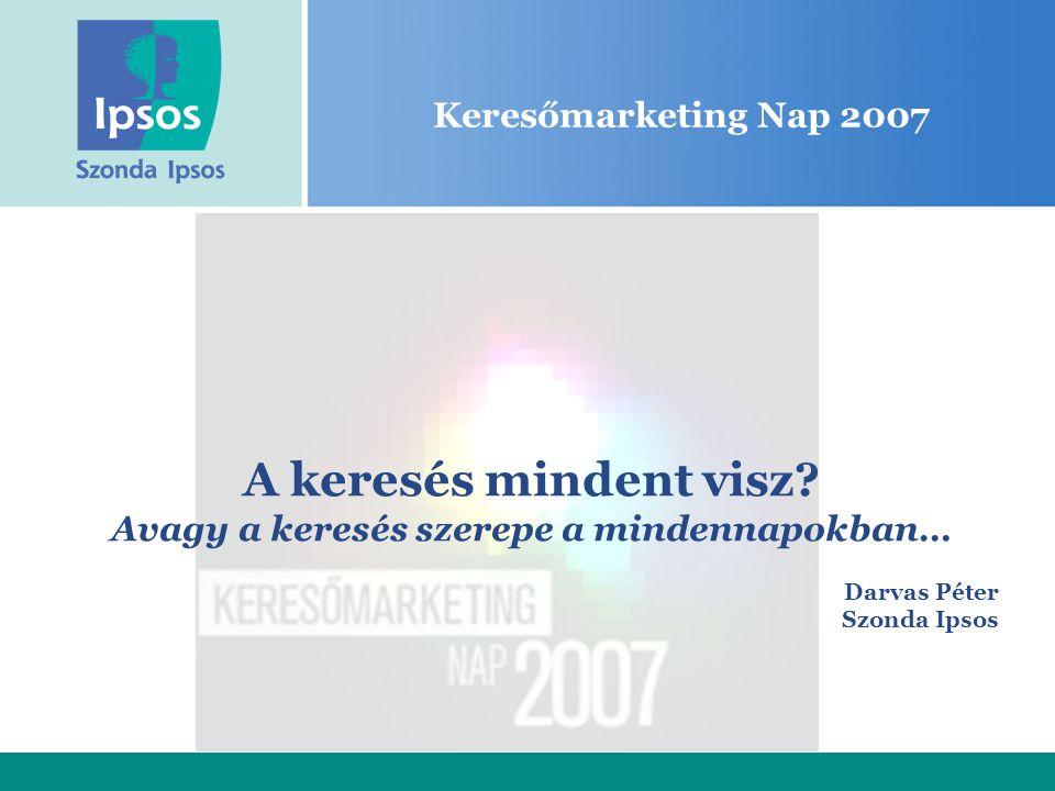 Keresőmarketing Nap 2007 A keresés mindent visz? Avagy a keresés szerepe a mindennapokban… Darvas Péter Szonda Ipsos