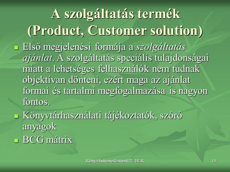 Könyvtármenedzsment III. BLK13 A szolgáltatás termék (Product, Customer solution)  Első megjelenési formája a szolgáltatás ajánlat. A szolgáltatás sp