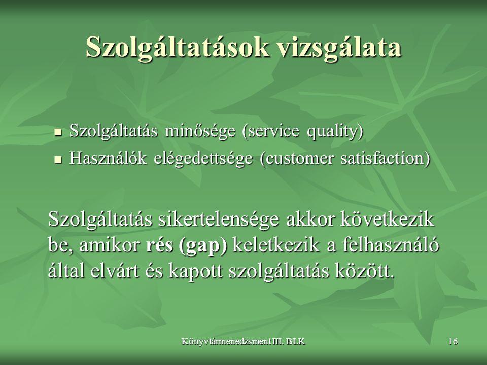 Könyvtármenedzsment III. BLK16 Szolgáltatások vizsgálata  Szolgáltatás minősége (service quality)  Használók elégedettsége (customer satisfaction) S