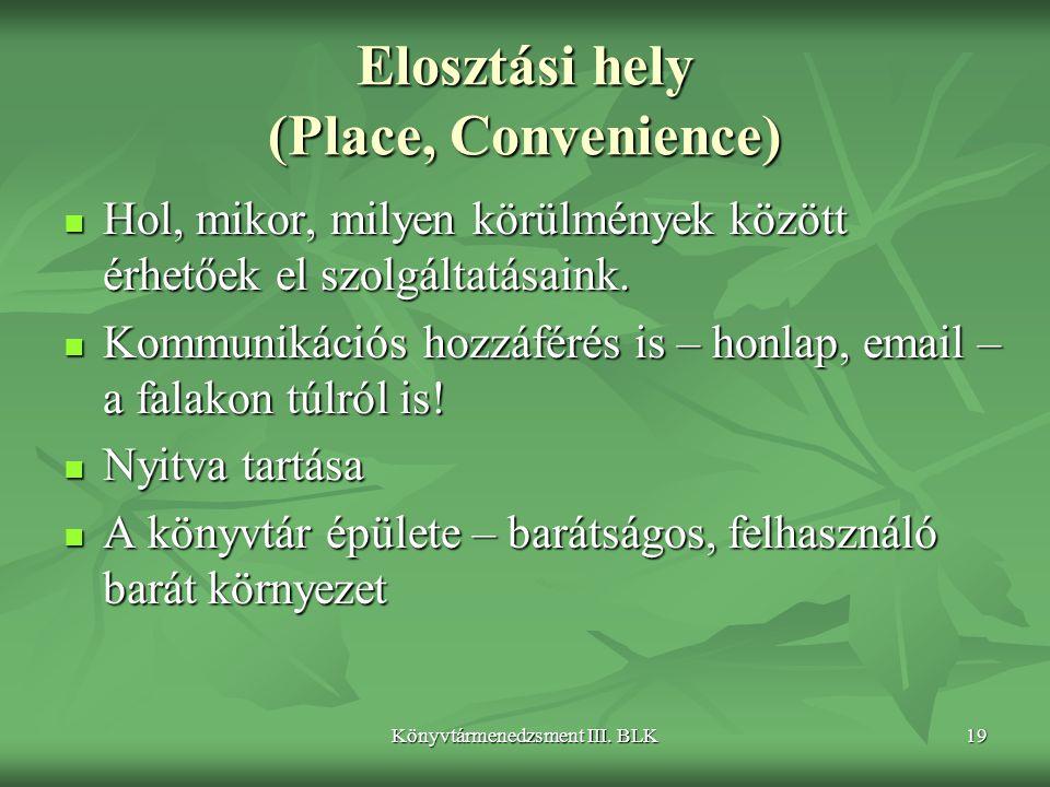 Könyvtármenedzsment III. BLK19 Elosztási hely (Place, Convenience)  Hol, mikor, milyen körülmények között érhetőek el szolgáltatásaink.  Kommunikáci