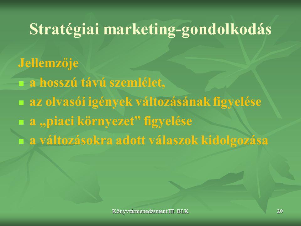 Könyvtármenedzsment III. BLK29 Stratégiai marketing-gondolkodás Jellemzője   a hosszú távú szemlélet,   az olvasói igények változásának figyelése