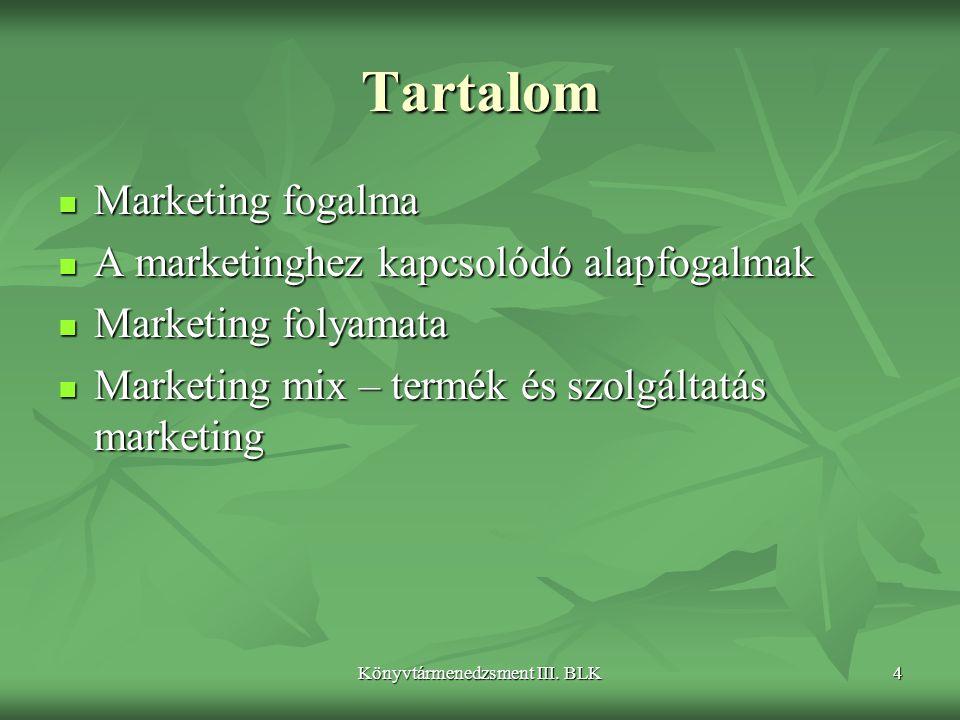 Könyvtármenedzsment III. BLK4 Tartalom  Marketing fogalma  A marketinghez kapcsolódó alapfogalmak  Marketing folyamata  Marketing mix – termék és