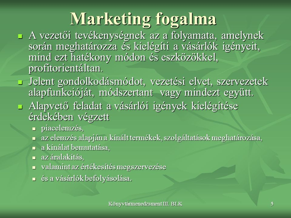 Könyvtármenedzsment III. BLK5 Marketing fogalma  A vezetői tevékenységnek az a folyamata, amelynek során meghatározza és kielégíti a vásárlók igényei