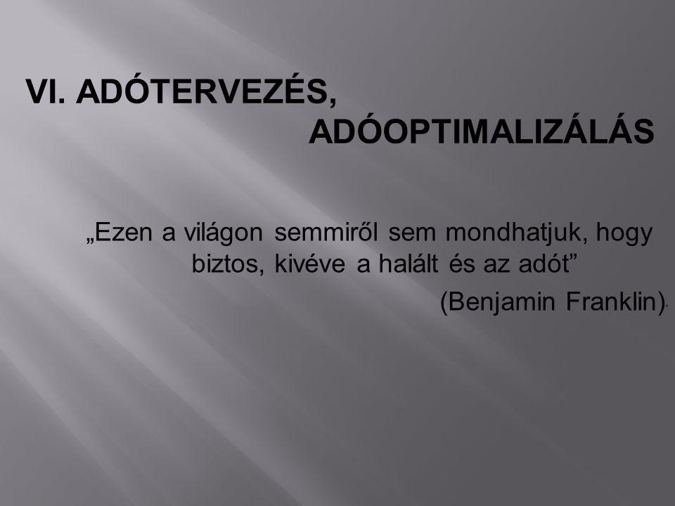 """""""Ezen a világon semmiről sem mondhatjuk, hogy biztos, kivéve a halált és az adót"""" (Benjamin Franklin) * VI. ADÓTERVEZÉS, ADÓOPTIMALIZÁLÁS"""