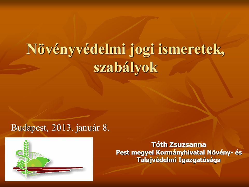 Növényvédelmi jogi ismeretek, szabályok Budapest, 2013. január 8. Tóth Zsuzsanna Pest megyei Kormányhivatal Növény- és Talajvédelmi Igazgatósága