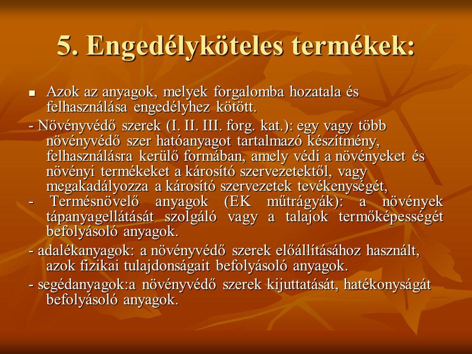 5. Engedélyköteles termékek:  Azok az anyagok, melyek forgalomba hozatala és felhasználása engedélyhez kötött. - Növényvédő szerek (I. II. III. forg.