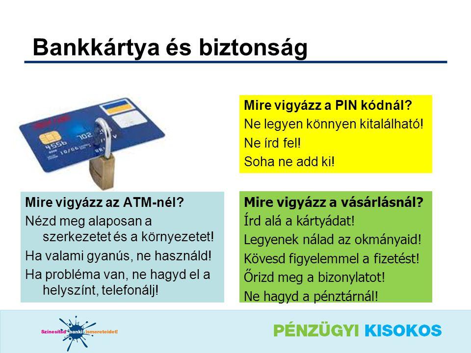 Mire vigyázz a PIN kódnál? Ne legyen könnyen kitalálható! Ne írd fel! Soha ne add ki! Bankkártya és biztonság Mire vigyázz az ATM-nél? Nézd meg alapos
