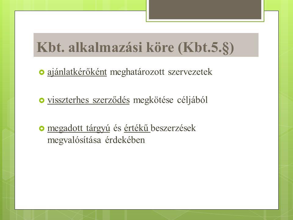 Kbt. alkalmazási köre (Kbt.5.§)  ajánlatkérőként meghatározott szervezetek  visszterhes szerződés megkötése céljából  megadott tárgyú és értékű bes