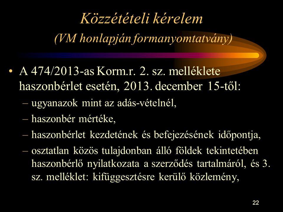 22 Közzétételi kérelem (VM honlapján formanyomtatvány) •A 474/2013-as Korm.r. 2. sz. melléklete haszonbérlet esetén, 2013. december 15-től: –ugyanazok