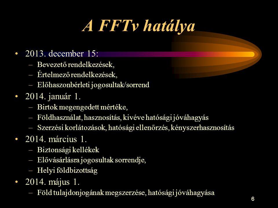 6 A FFTv hatálya •2013. december 15: –Bevezető rendelkezések, –Értelmező rendelkezések, –Előhaszonbérleti jogosultak/sorrend •2014. január 1. –Birtok