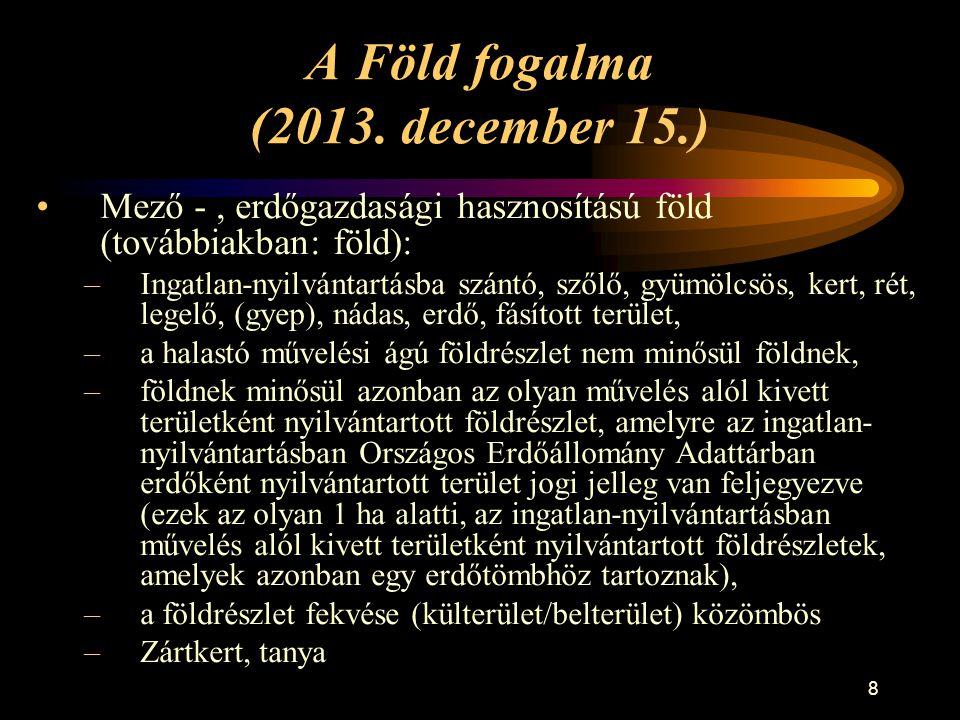 8 A Föld fogalma (2013. december 15.) •Mező -, erdőgazdasági hasznosítású föld (továbbiakban: föld): –Ingatlan-nyilvántartásba szántó, szőlő, gyümölcs
