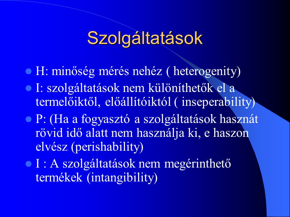 Szolgáltatások  H: minőség mérés nehéz ( heterogenity)  I: szolgáltatások nem különíthetők el a termelőiktől, előállítóiktól ( inseperability)  P: