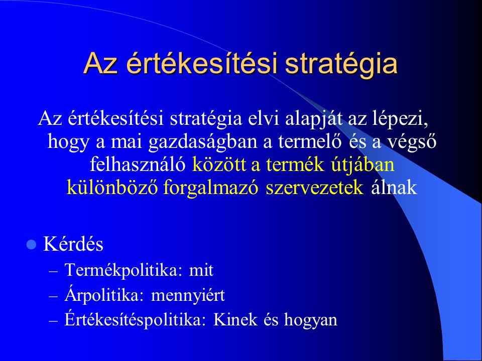 Az értékesítési stratégia Az értékesítési stratégia elvi alapját az lépezi, hogy a mai gazdaságban a termelő és a végső felhasználó között a termék út