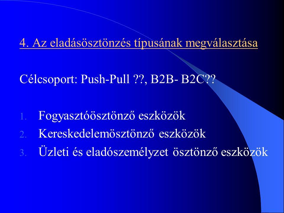 4. Az eladásösztönzés típusának megválasztása Célcsoport: Push-Pull ??, B2B- B2C?? 1. Fogyasztóösztönző eszközök 2. Kereskedelemösztönző eszközök 3. Ü