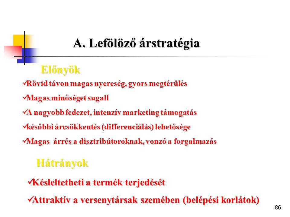 86 A. Lefölöző árstratégia  Rövid távon magas nyereség, gyors megtérülés  Magas minőséget sugall  A nagyobb fedezet, intenzív marketing támogatás 