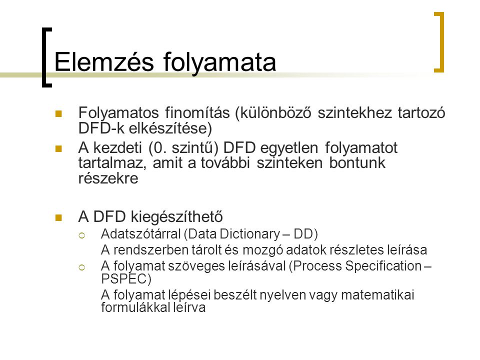 Elemzés folyamata  Folyamatos finomítás (különböző szintekhez tartozó DFD-k elkészítése)  A kezdeti (0. szintű) DFD egyetlen folyamatot tartalmaz, a