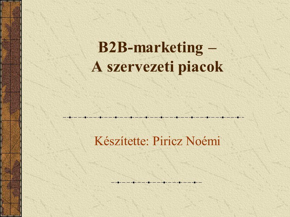 B2B-marketing – A szervezeti piacok Készítette: Piricz Noémi