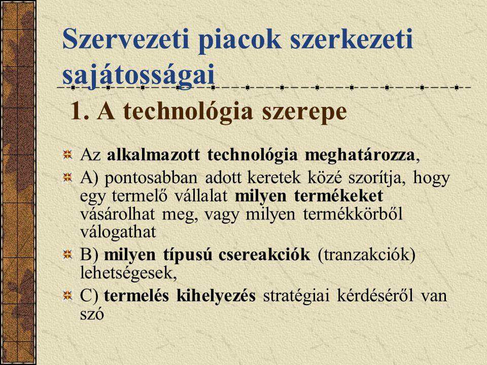 Szervezeti piacok szerkezeti sajátosságai 1. A technológia szerepe Az alkalmazott technológia meghatározza, A) pontosabban adott keretek közé szorítja