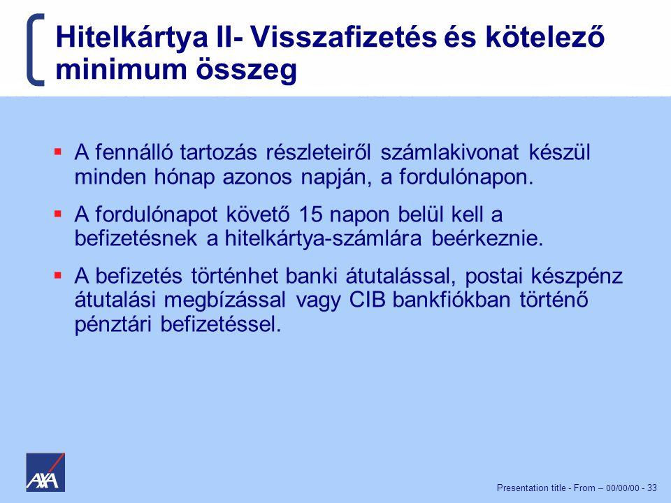 Presentation title - From – 00/00/00 - 33 Hitelkártya II- Visszafizetés és kötelező minimum összeg  A fennálló tartozás részleteiről számlakivonat készül minden hónap azonos napján, a fordulónapon.