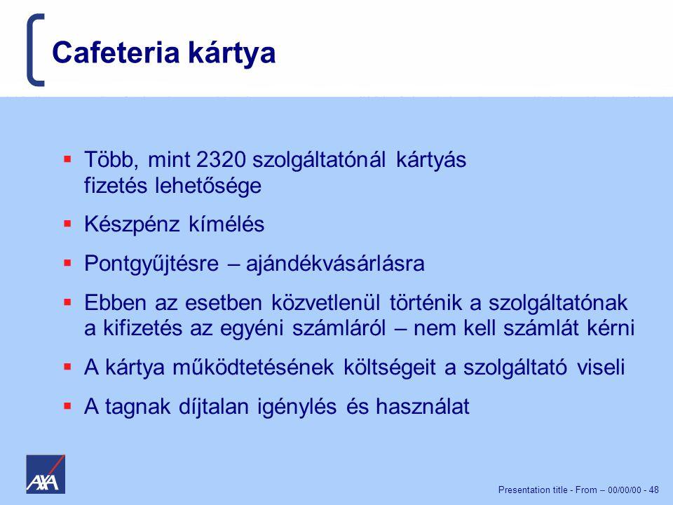 Presentation title - From – 00/00/00 - 48 Cafeteria kártya  Több, mint 2320 szolgáltatónál kártyás fizetés lehetősége  Készpénz kímélés  Pontgyűjtésre – ajándékvásárlásra  Ebben az esetben közvetlenül történik a szolgáltatónak a kifizetés az egyéni számláról – nem kell számlát kérni  A kártya működtetésének költségeit a szolgáltató viseli  A tagnak díjtalan igénylés és használat