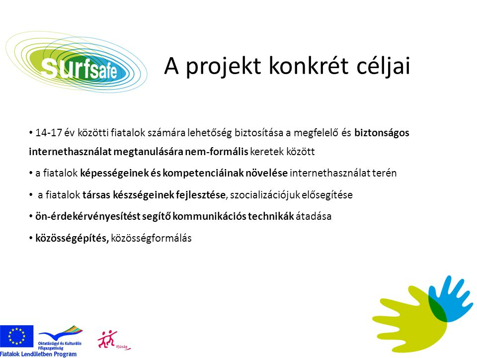 A projekt konkrét céljai • 14-17 év közötti fiatalok számára lehetőség biztosítása a megfelelő és biztonságos internethasználat megtanulására nem-form