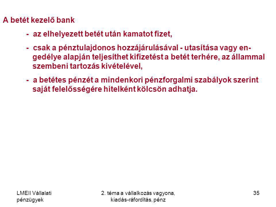 LMEII Vállalati pénzügyek 2. téma a vállalkozás vagyona, kiadás-ráfordítás, pénz 35 A betét kezelő bank - az elhelyezett betét után kamatot fizet, - c
