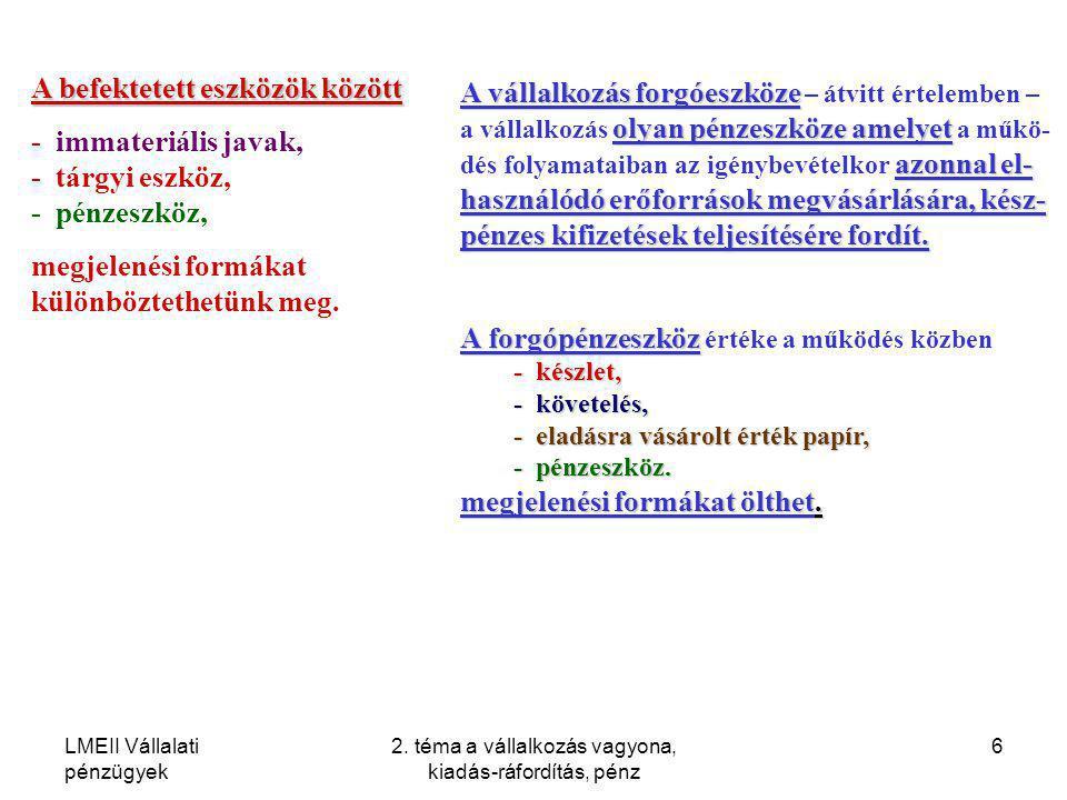 LMEII Vállalati pénzügyek 2. téma a vállalkozás vagyona, kiadás-ráfordítás, pénz 6 A befektetett eszközök között - immateriális javak, - tárgyi eszköz