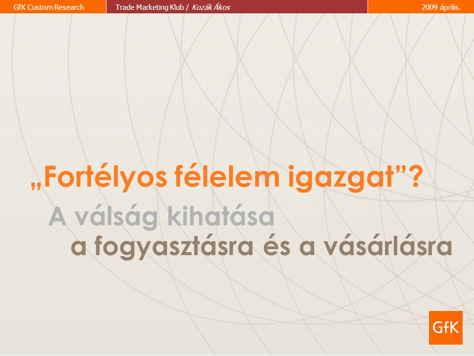 "5 GfK Custom ResearchTrade Marketing Klub / Kozák Ákos2009 április. ""Fortélyos félelem igazgat""? A válság kihatása a fogyasztásra és a vásárlásra"