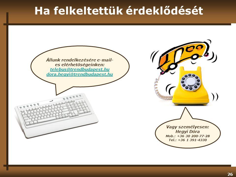 26 Ha felkeltettük érdeklődését Vagy személyesen: Hegyi Dóra Mob.: +36 30 200-77-28 Tel.: +36 1 391-4330 Állunk rendelkezésére e-mail- es elérhetőségeinken: telebus@trendbudapest.hu dora.hegyi@trendbudapest.hu