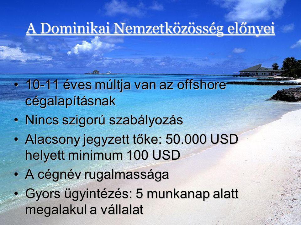 A Dominikai Nemzetközösség előnyei •10-11 éves múltja van az offshore cégalapításnak •Nincs szigorú szabályozás •Alacsony jegyzett tőke: 50.000 USD he