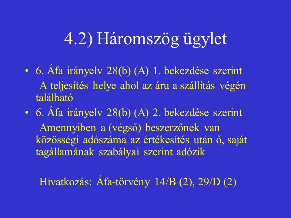 4.2) Háromszög ügylet •6. Áfa irányelv 28(b) (A) 1. bekezdése szerint A teljesítés helye ahol az áru a szállítás végén található •6. Áfa irányelv 28(b