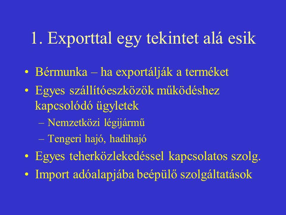 1. Exporttal egy tekintet alá esik •Bérmunka – ha exportálják a terméket •Egyes szállítóeszközök működéshez kapcsolódó ügyletek –Nemzetközi légijármű