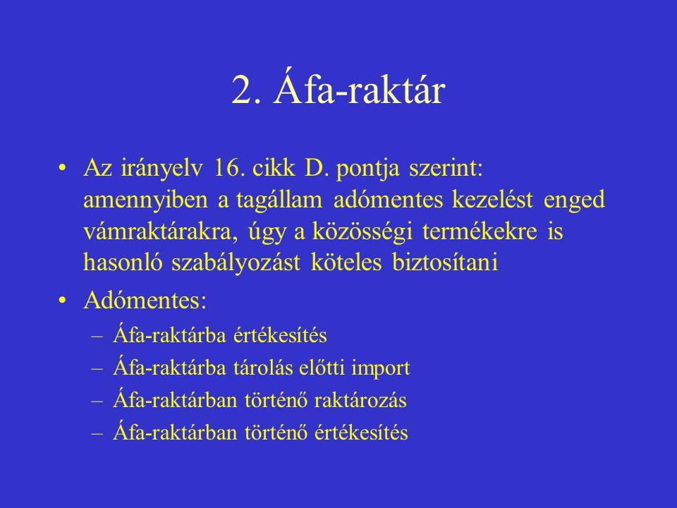 2. Áfa-raktár •Az irányelv 16. cikk D. pontja szerint: amennyiben a tagállam adómentes kezelést enged vámraktárakra, úgy a közösségi termékekre is has