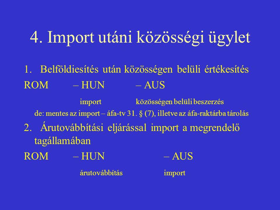4. Import utáni közösségi ügylet 1. Belföldiesítés után közösségen belüli értékesítés ROM – HUN – AUS importközösségen belüli beszerzés de: mentes az