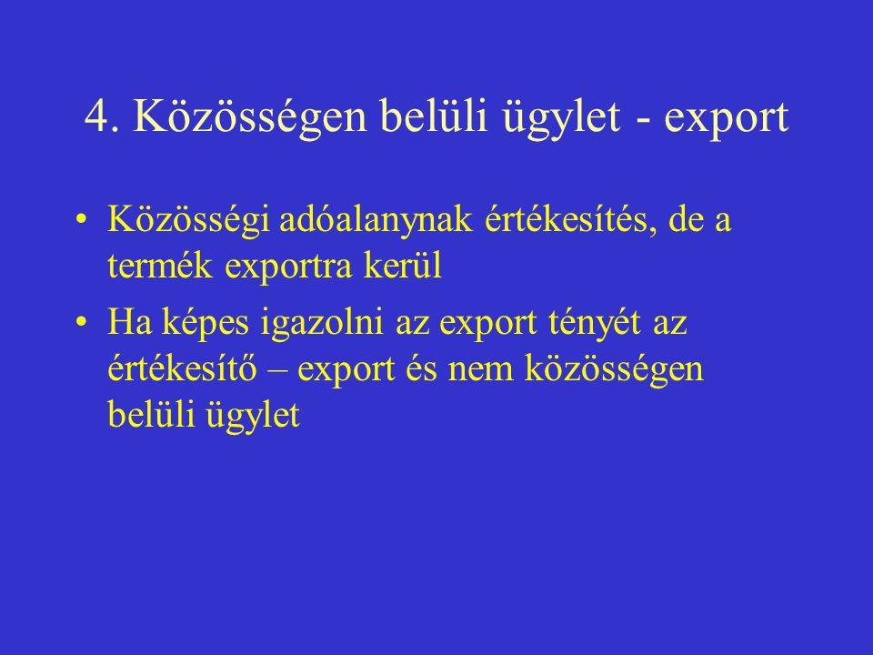 4. Közösségen belüli ügylet - export •Közösségi adóalanynak értékesítés, de a termék exportra kerül •Ha képes igazolni az export tényét az értékesítő
