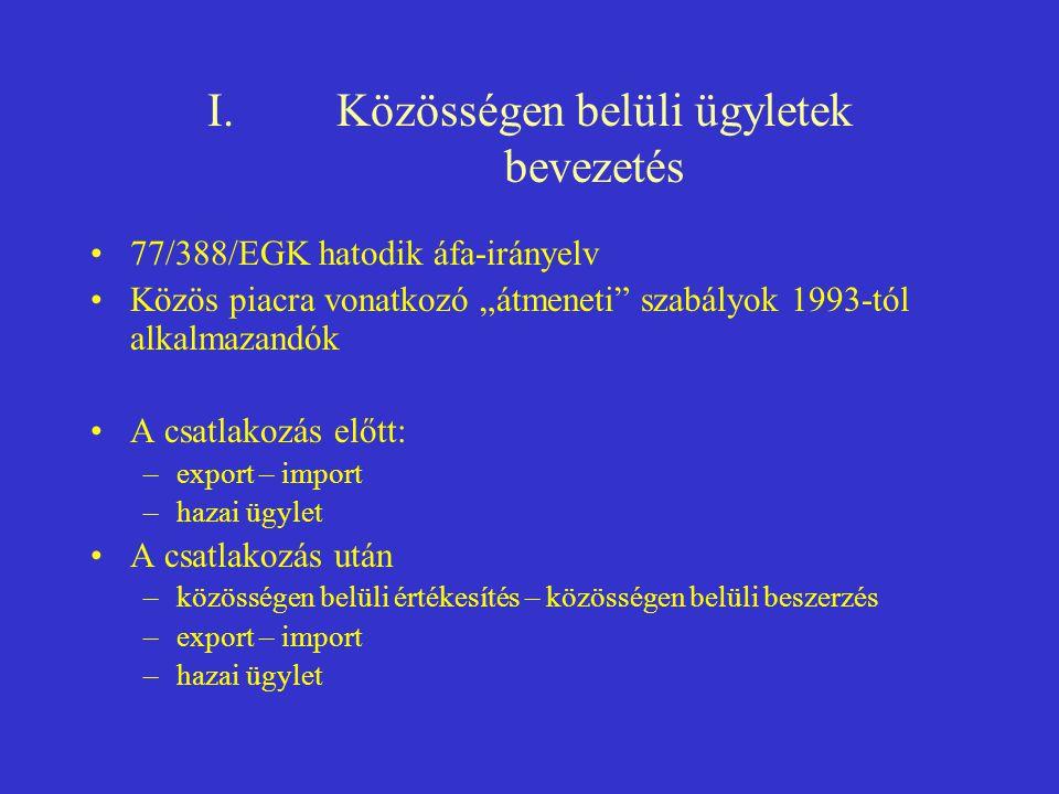 """I.Közösségen belüli ügyletek bevezetés •77/388/EGK hatodik áfa-irányelv •Közös piacra vonatkozó """"átmeneti"""" szabályok 1993-tól alkalmazandók •A csatlak"""