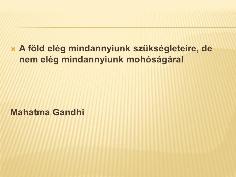  A föld elég mindannyiunk szükségleteire, de nem elég mindannyiunk mohóságára! Mahatma Gandhi