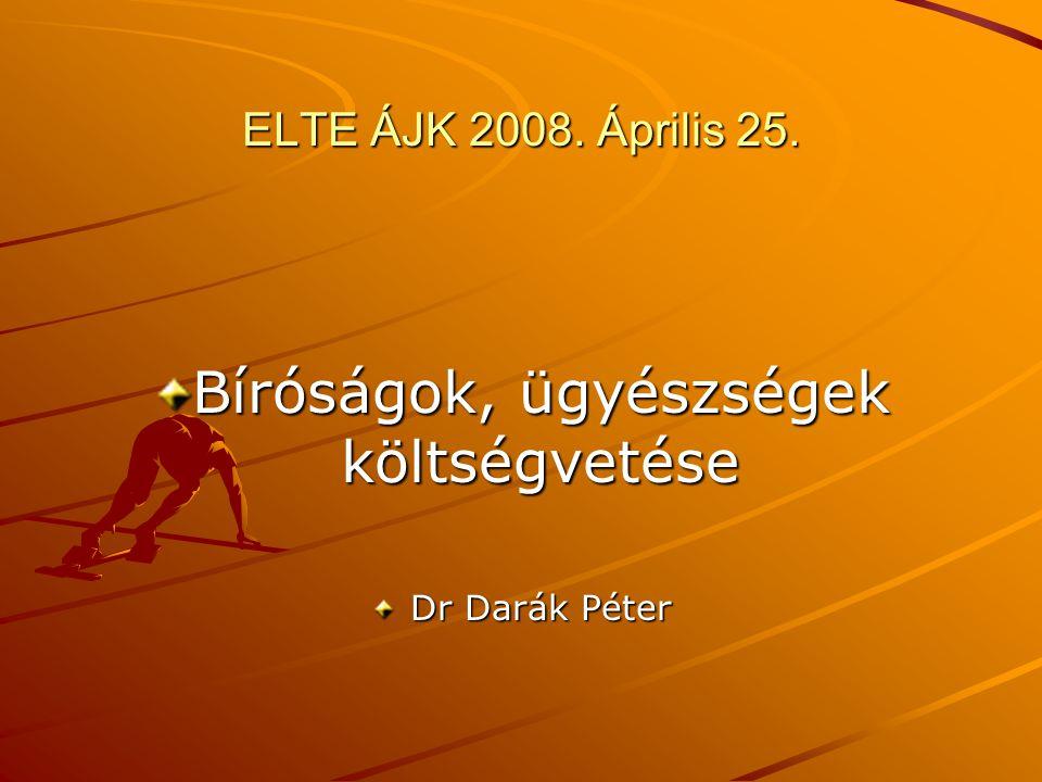 ELTE ÁJK 2008. Április 25. Bíróságok, ügyészségek költségvetése Dr Darák Péter