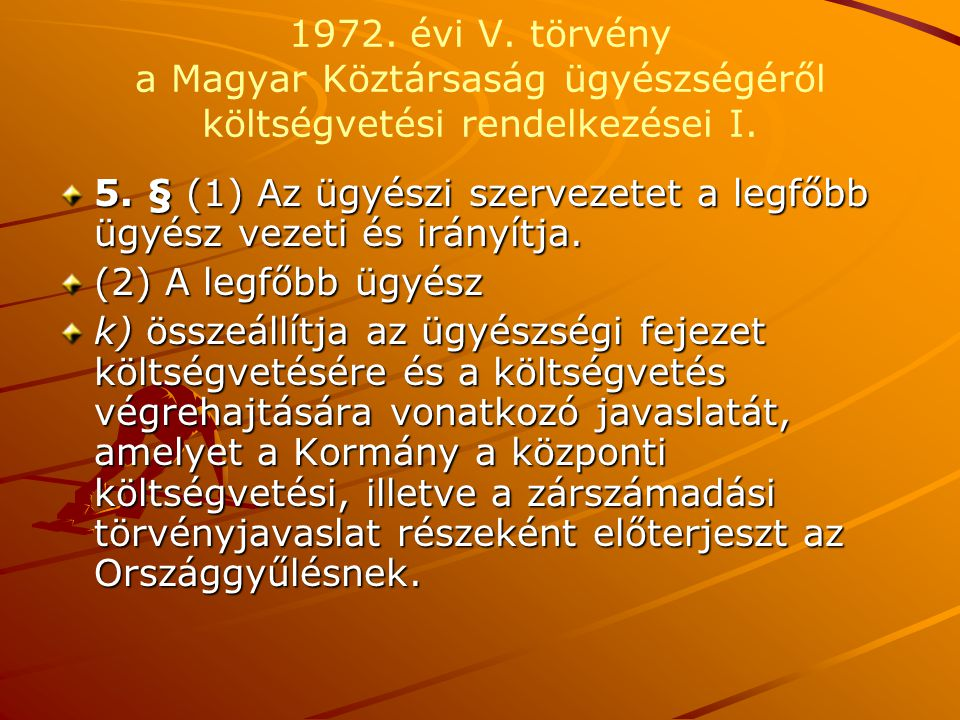 1972. évi V. törvény a Magyar Köztársaság ügyészségéről költségvetési rendelkezései I. 5. § (1) Az ügyészi szervezetet a legfőbb ügyész vezeti és irán