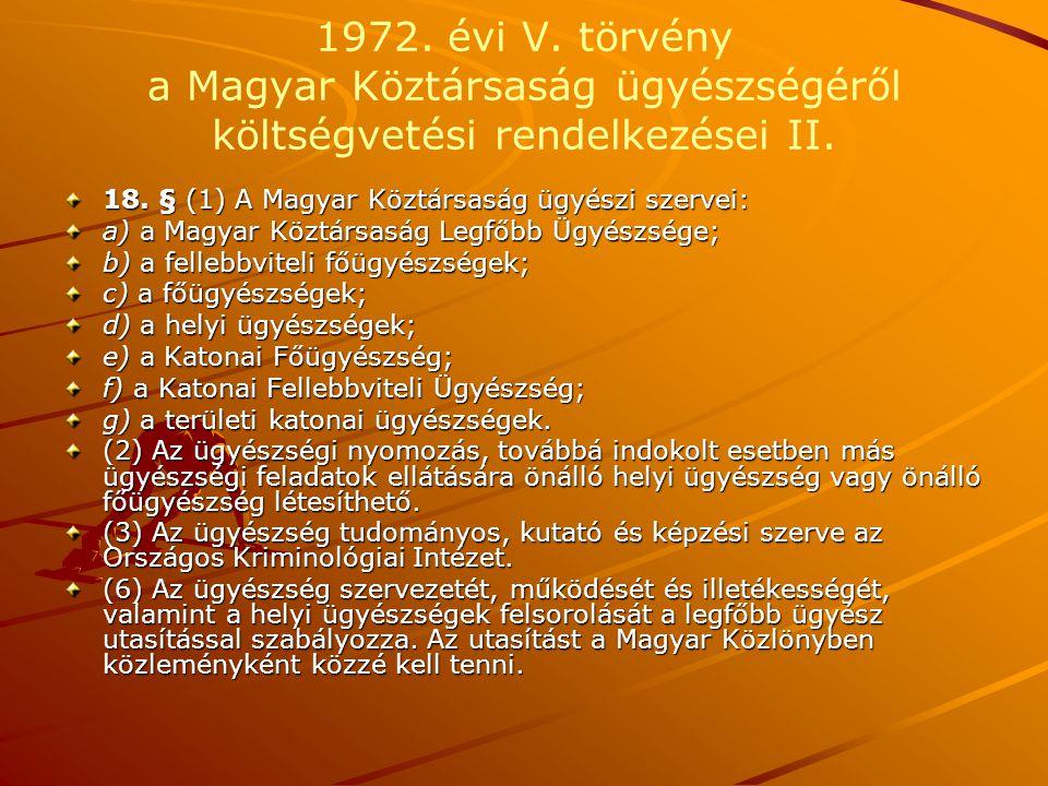1972. évi V. törvény a Magyar Köztársaság ügyészségéről költségvetési rendelkezései II. 18. § (1) A Magyar Köztársaság ügyészi szervei: a) a Magyar Kö