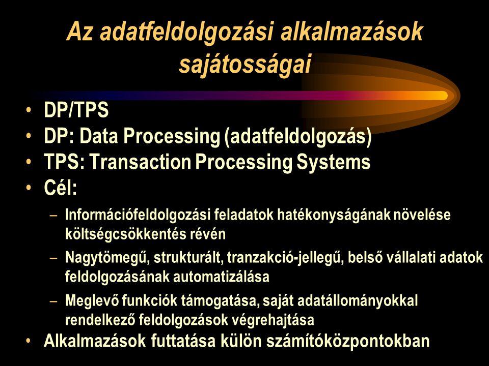 Az adatfeldolgozási alkalmazások sajátosságai • DP/TPS • DP: Data Processing (adatfeldolgozás) • TPS: Transaction Processing Systems • Cél: – Információfeldolgozási feladatok hatékonyságának növelése költségcsökkentés révén – Nagytömegű, strukturált, tranzakció-jellegű, belső vállalati adatok feldolgozásának automatizálása – Meglevő funkciók támogatása, saját adatállományokkal rendelkező feldolgozások végrehajtása • Alkalmazások futtatása külön számítóközpontokban