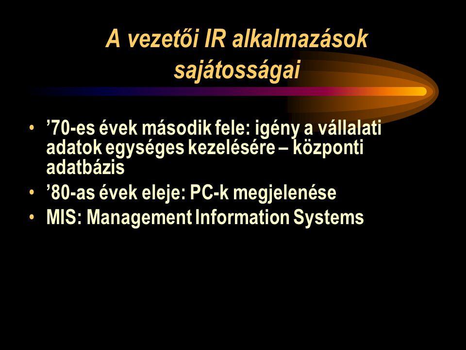 A vezetői IR alkalmazások sajátosságai • '70-es évek második fele: igény a vállalati adatok egységes kezelésére – központi adatbázis • '80-as évek eleje: PC-k megjelenése • MIS: Management Information Systems
