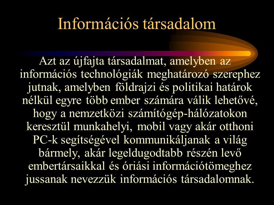 Információs társadalom Azt az újfajta társadalmat, amelyben az információs technológiák meghatározó szerephez jutnak, amelyben földrajzi és politikai határok nélkül egyre több ember számára válik lehetővé, hogy a nemzetközi számítógép-hálózatokon keresztül munkahelyi, mobil vagy akár otthoni PC-k segítségével kommunikáljanak a világ bármely, akár legeldugodtabb részén levő embertársaikkal és óriási információtömeghez jussanak nevezzük információs társadalomnak.