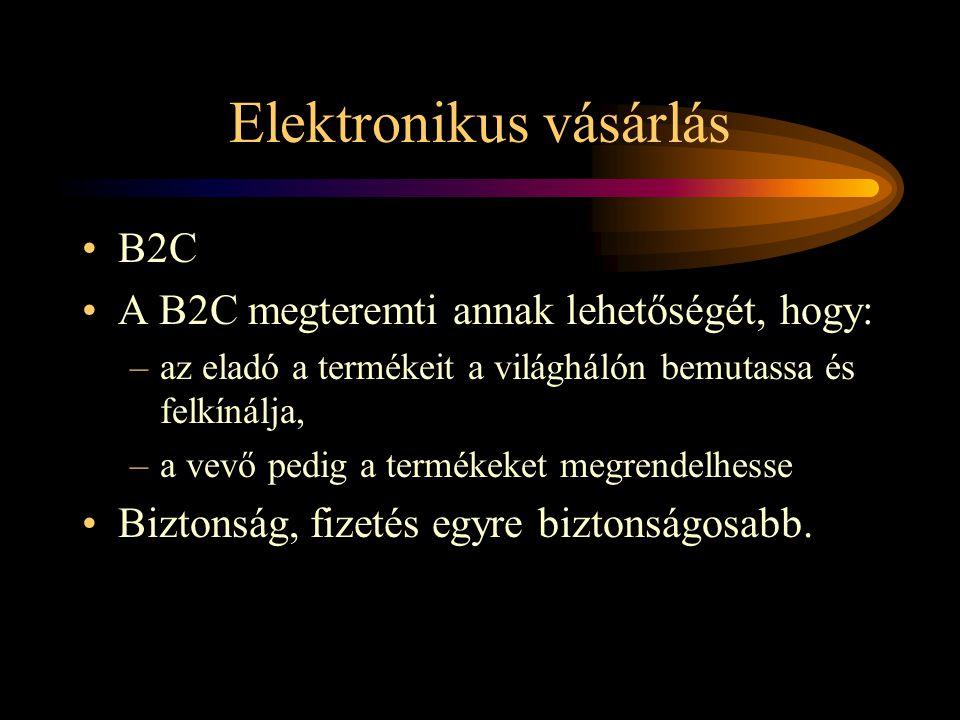 Elektronikus vásárlás •B2C •A B2C megteremti annak lehetőségét, hogy: –az eladó a termékeit a világhálón bemutassa és felkínálja, –a vevő pedig a termékeket megrendelhesse •Biztonság, fizetés egyre biztonságosabb.