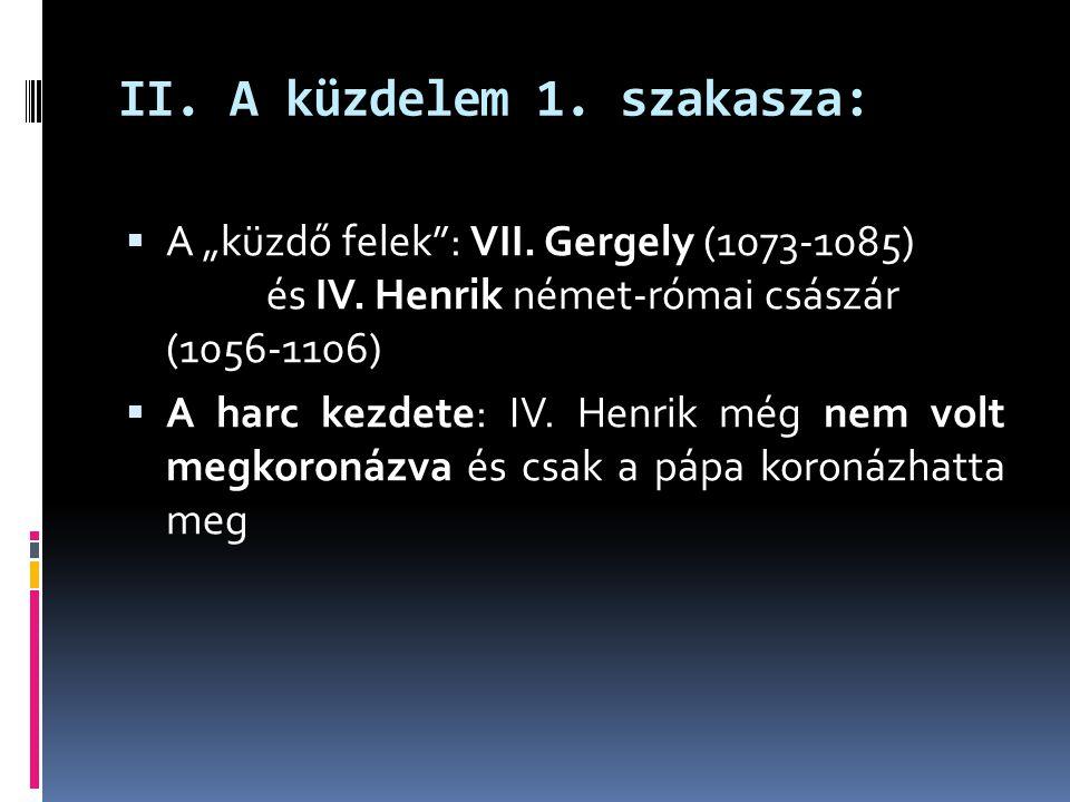 """II. A küzdelem 1. szakasza:  A """"küzdő felek"""": VII. Gergely (1073-1085) pápa és IV. Henrik német-római császár (1056-1106)  A harc kezdete: IV. Henri"""
