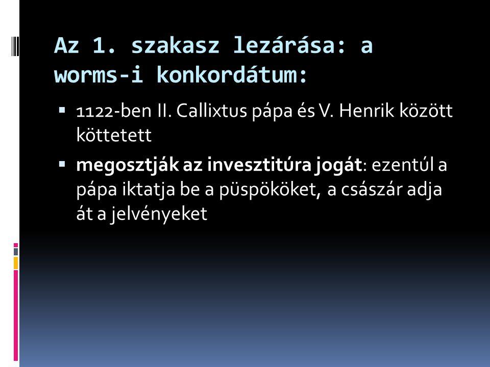 Az 1. szakasz lezárása: a worms-i konkordátum:  1122-ben II. Callixtus pápa és V. Henrik között köttetett  megosztják az invesztitúra jogát: ezentúl