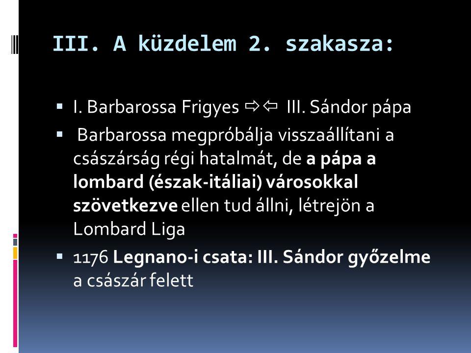 III. A küzdelem 2. szakasza:  I. Barbarossa Frigyes  III. Sándor pápa  Barbarossa megpróbálja visszaállítani a császárság régi hatalmát, de a pápa