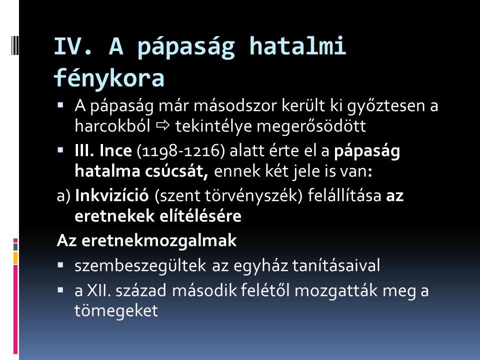 """A jelentősebb eretnekmozgalmak  katharok:  tökéletes evangéliumi életet kell élni  a mostani rend szemben áll Isten akaratával  valdensek: Waldo Péter nevű lyoni kereskedő vezette  az apostoli szegénységet és Jézus követését hirdette – a gazdagok ellen fordult  egyedüli törvénynek a Bibliát tekintették  bogumilok (""""Isten barátai ): a Balkánon kialakult mozgalom Az inkvizíció feladata az eretnekek felkutatása, perek lefolytatása  III."""