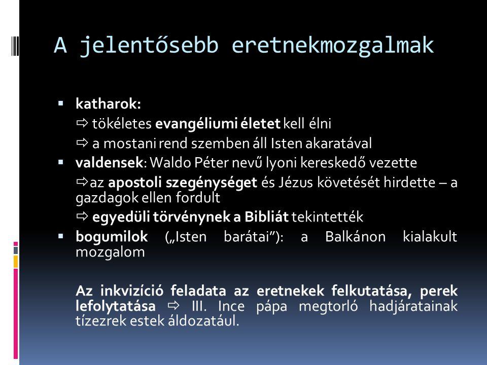 A jelentősebb eretnekmozgalmak  katharok:  tökéletes evangéliumi életet kell élni  a mostani rend szemben áll Isten akaratával  valdensek: Waldo P